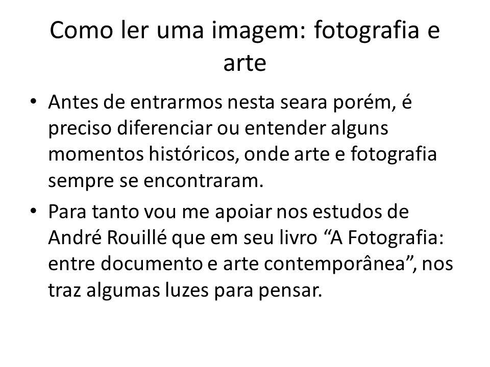 Como ler uma imagem: fotografia e arte • Antes de entrarmos nesta seara porém, é preciso diferenciar ou entender alguns momentos históricos, onde arte
