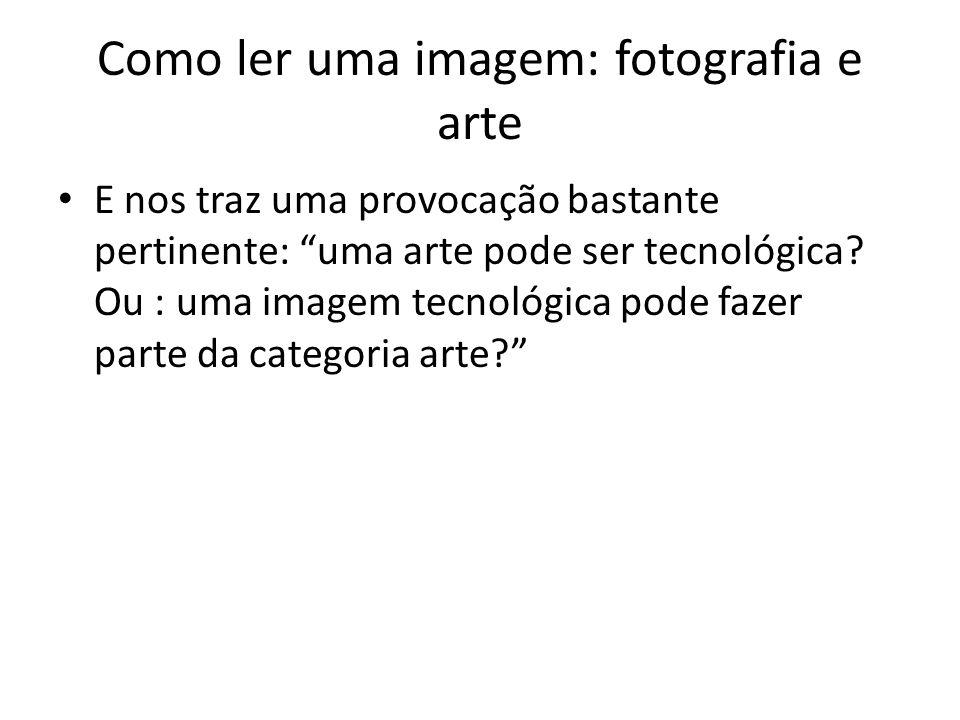 """Como ler uma imagem: fotografia e arte • E nos traz uma provocação bastante pertinente: """"uma arte pode ser tecnológica? Ou : uma imagem tecnológica po"""