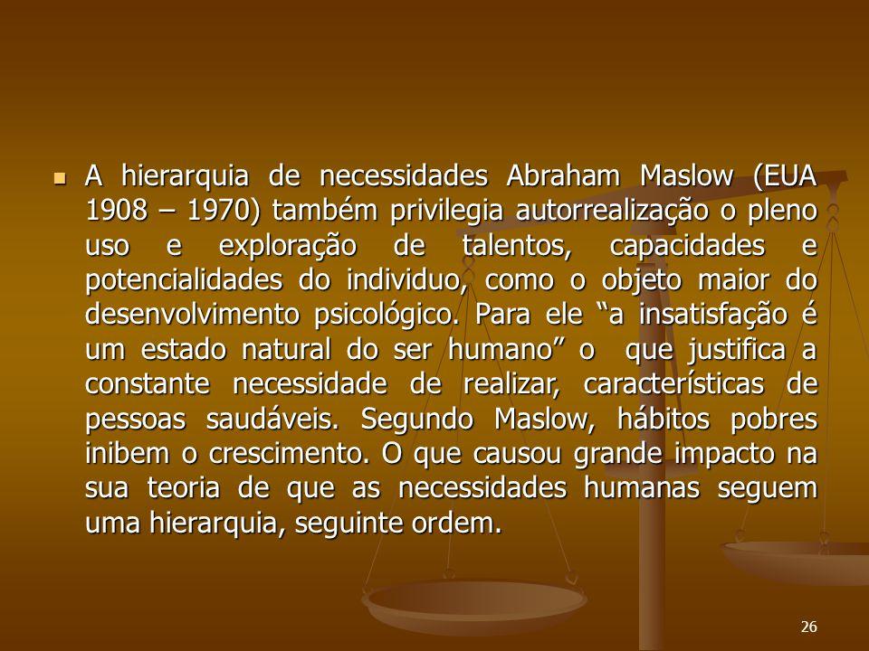  A hierarquia de necessidades Abraham Maslow (EUA 1908 – 1970) também privilegia autorrealização o pleno uso e exploração de talentos, capacidades e