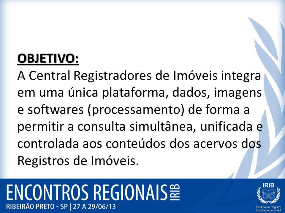 OBJETIVO: OBJETIVO: A Central Registradores de Imóveis integra em uma única plataforma, dados, imagens e softwares (processamento) de forma a permitir