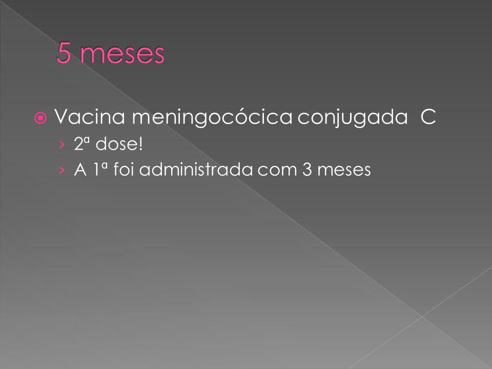  Vacina meningocócica conjugada C › 2ª dose! › A 1ª foi administrada com 3 meses