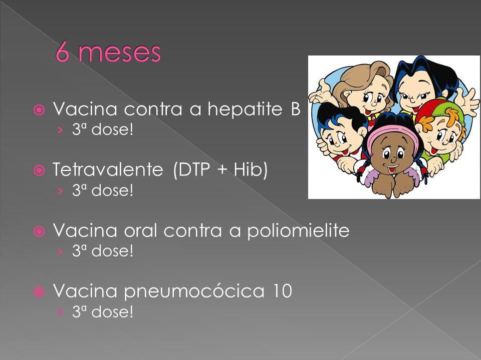  Vacina contra a hepatite B › 3ª dose!  Tetravalente (DTP + Hib) › 3ª dose!  Vacina oral contra a poliomielite › 3ª dose!  Vacina pneumocócica 10