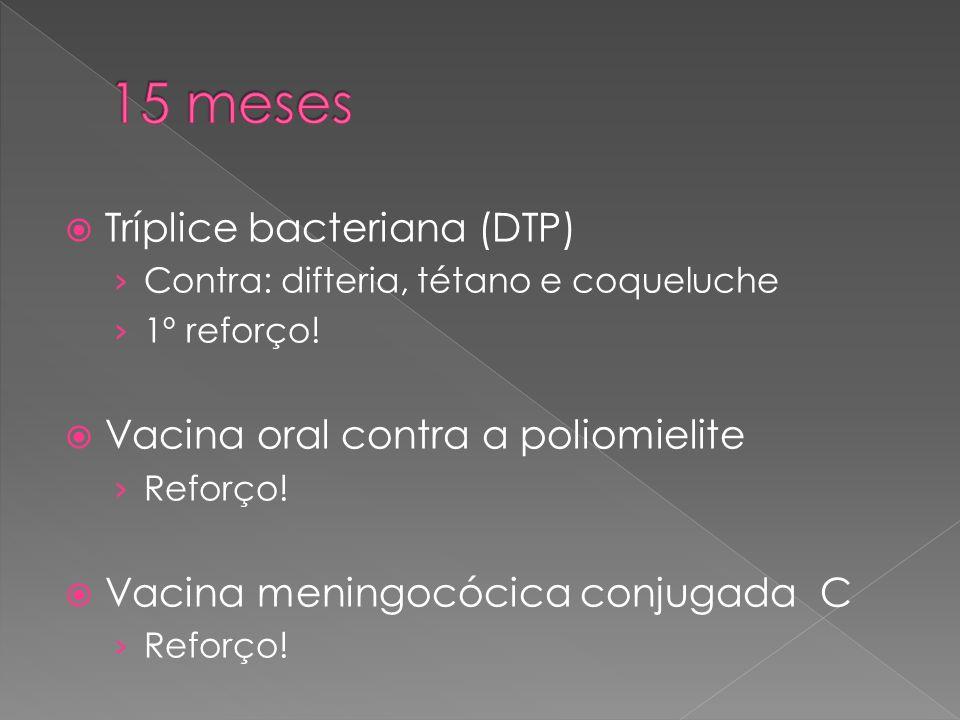  Tríplice bacteriana (DTP) › Contra: difteria, tétano e coqueluche › 1º reforço!  Vacina oral contra a poliomielite › Reforço!  Vacina meningocócic