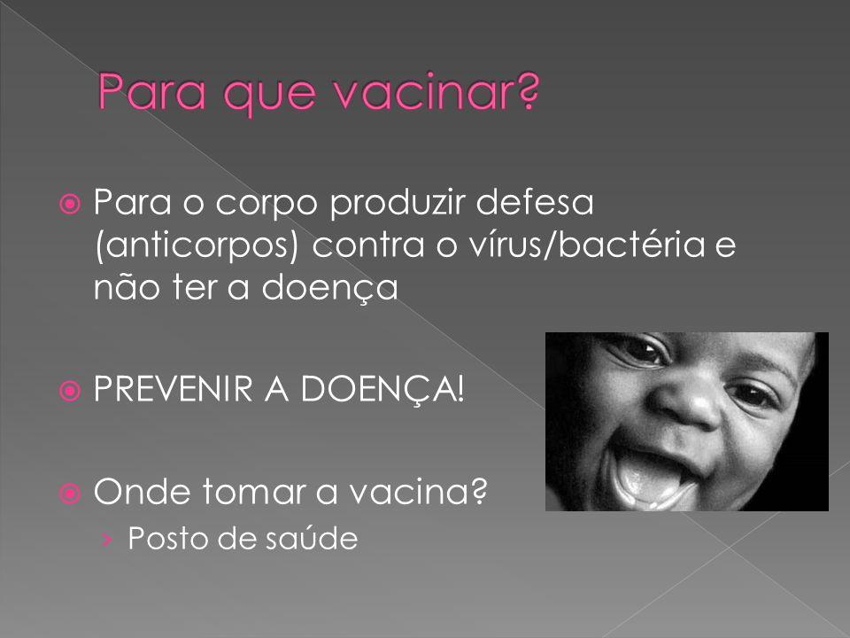  Para o corpo produzir defesa (anticorpos) contra o vírus/bactéria e não ter a doença  PREVENIR A DOENÇA!  Onde tomar a vacina? › Posto de saúde