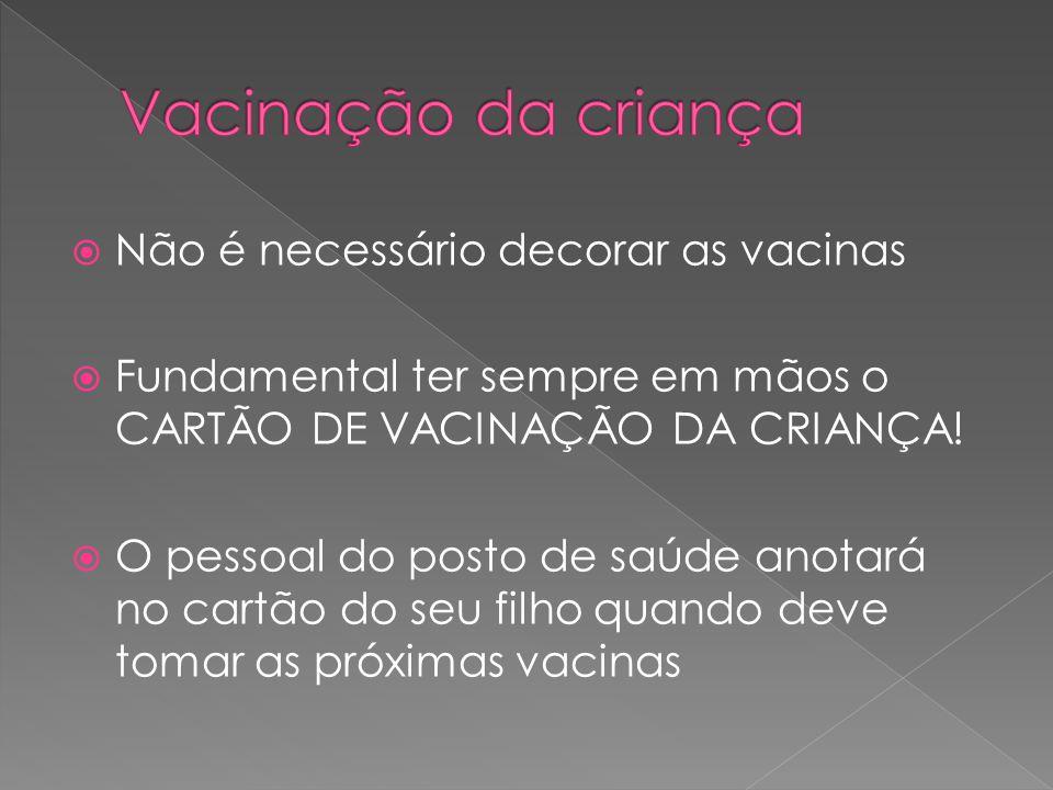  Não é necessário decorar as vacinas  Fundamental ter sempre em mãos o CARTÃO DE VACINAÇÃO DA CRIANÇA!  O pessoal do posto de saúde anotará no cart