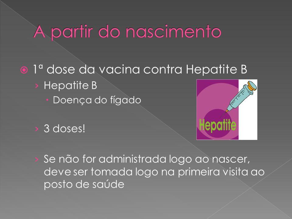  1ª dose da vacina contra Hepatite B › Hepatite B  Doença do fígado › 3 doses! › Se não for administrada logo ao nascer, deve ser tomada logo na pri