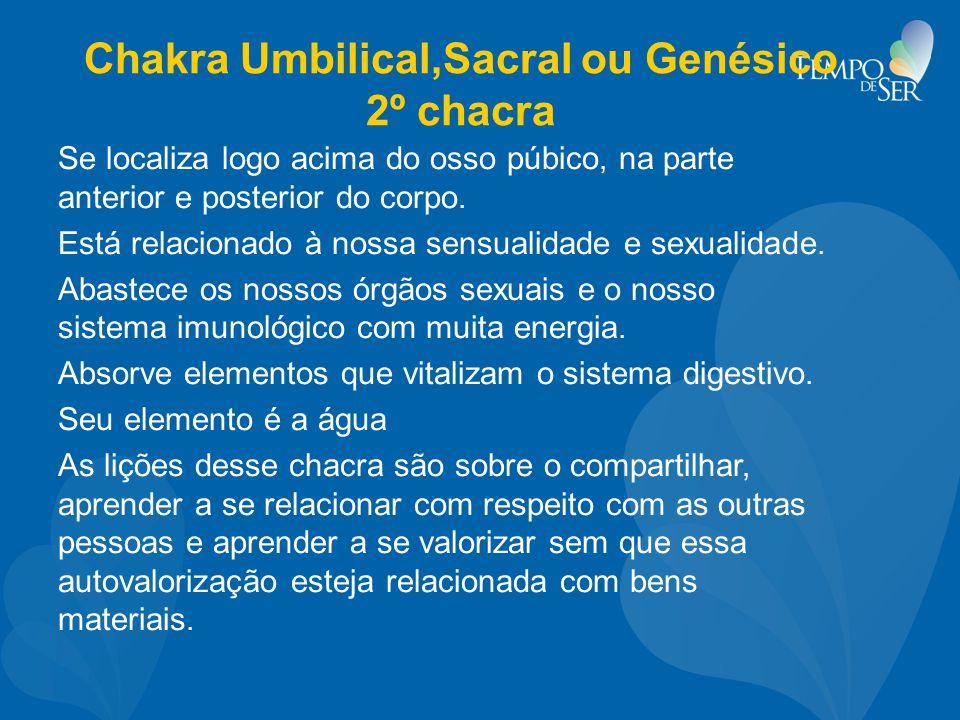 Chakra Umbilical,Sacral ou Genésico 2º chacra Se localiza logo acima do osso púbico, na parte anterior e posterior do corpo. Está relacionado à nossa