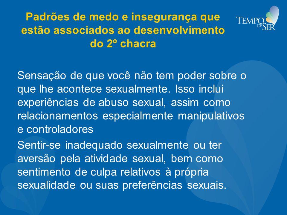 Padrões de medo e insegurança que estão associados ao desenvolvimento do 2º chacra Sensação de que você não tem poder sobre o que lhe acontece sexualm