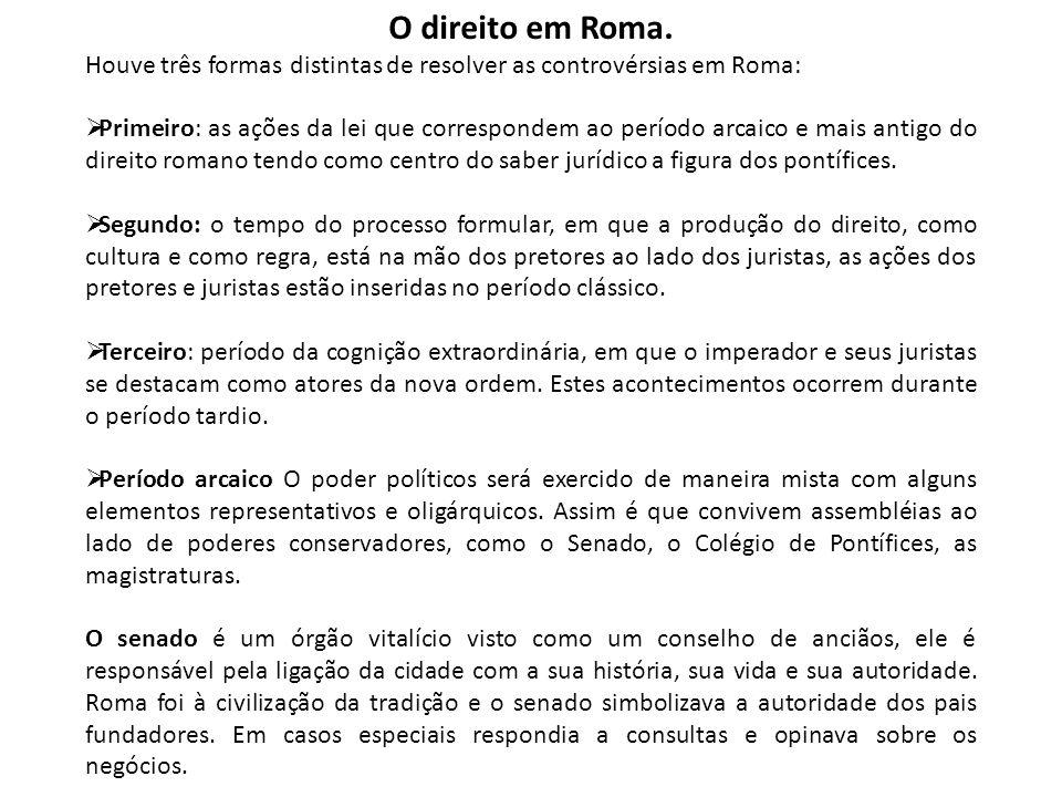O direito em Roma. Houve três formas distintas de resolver as controvérsias em Roma:  Primeiro: as ações da lei que correspondem ao período arcaico e