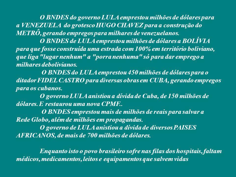 O BNDES do governo LULA emprestou milhões de dólares para a VENEZUELA do grotesco HUGO CHAVEZ para a construção do METRÔ, gerando empregos para milhares de venezuelanos.