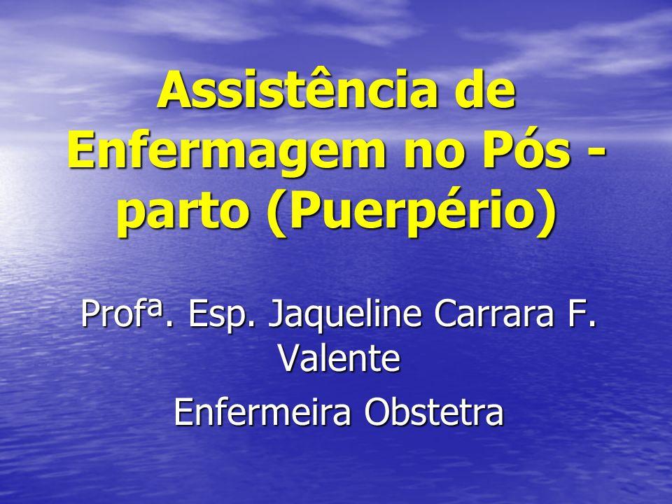 Assistência de Enfermagem no Pós - parto (Puerpério) Profª. Esp. Jaqueline Carrara F. Valente Enfermeira Obstetra