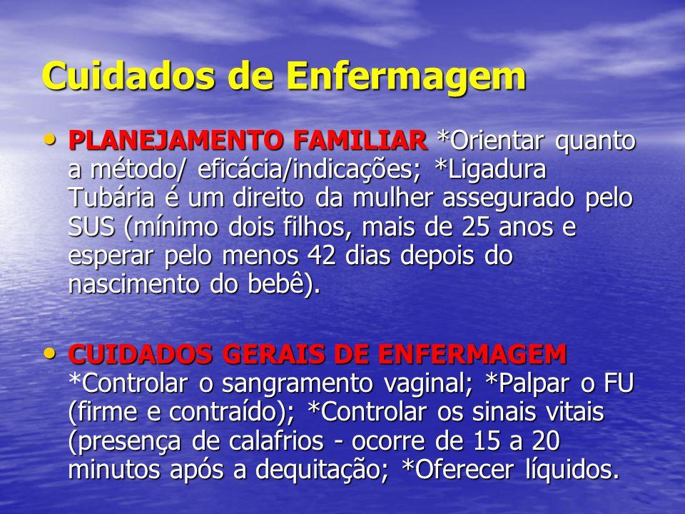 Cuidados de Enfermagem • PLANEJAMENTO FAMILIAR *Orientar quanto a método/ eficácia/indicações; *Ligadura Tubária é um direito da mulher assegurado pel