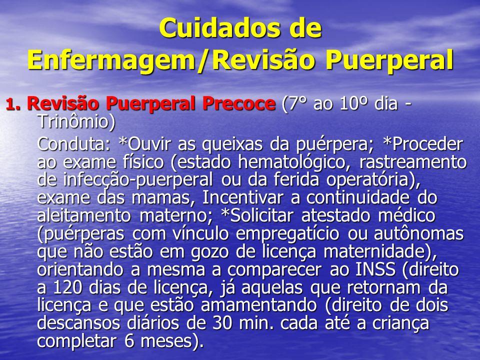 Cuidados de Enfermagem/Revisão Puerperal 1. Revisão Puerperal Precoce (7° ao 10º dia - Trinômio) Conduta: *Ouvir as queixas da puérpera; *Proceder ao