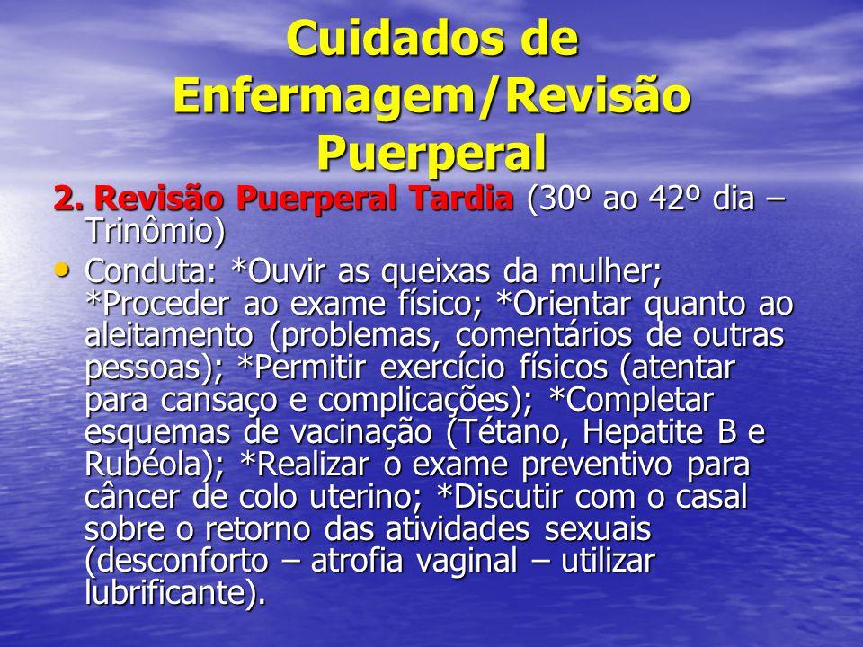 Cuidados de Enfermagem/Revisão Puerperal 2. Revisão Puerperal Tardia (30º ao 42º dia – Trinômio) • Conduta: *Ouvir as queixas da mulher; *Proceder ao