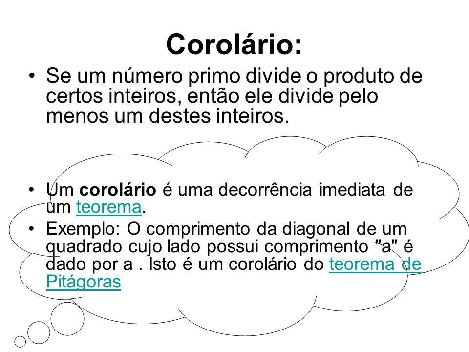 Corolário: •Se um número primo divide o produto de certos inteiros, então ele divide pelo menos um destes inteiros. •Um corolário é uma decorrência im