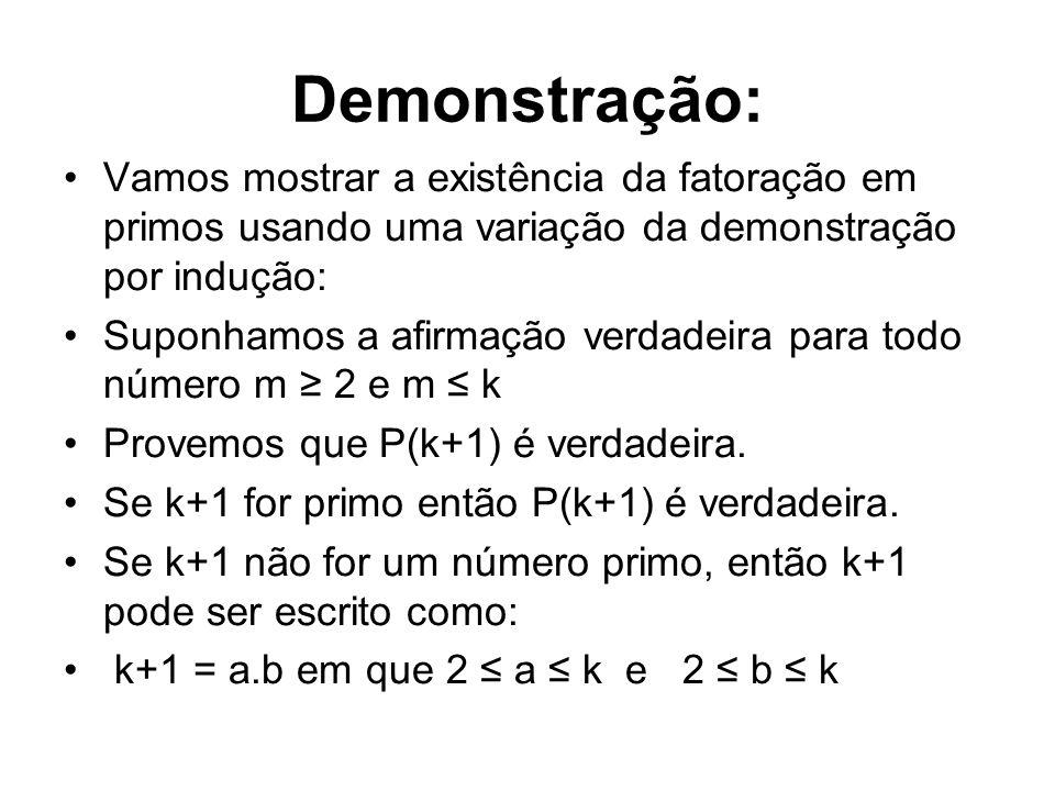 Demonstração: •Vamos mostrar a existência da fatoração em primos usando uma variação da demonstração por indução: •Suponhamos a afirmação verdadeira p