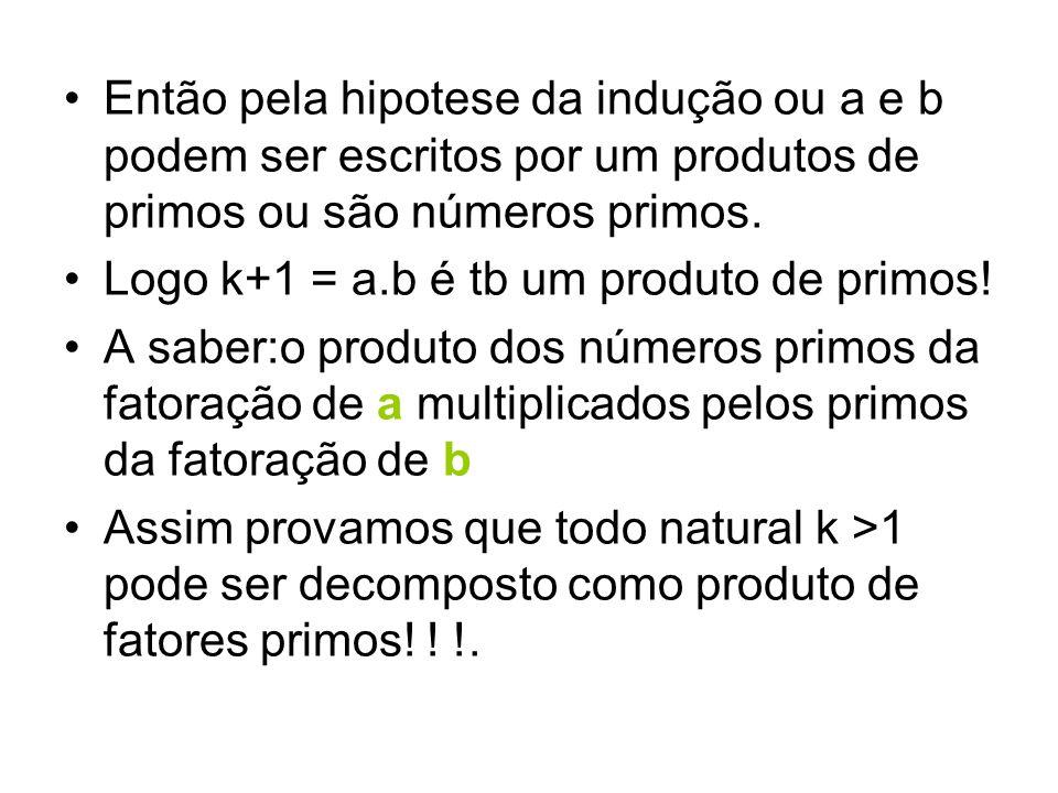 •Então pela hipotese da indução ou a e b podem ser escritos por um produtos de primos ou são números primos. •Logo k+1 = a.b é tb um produto de primos