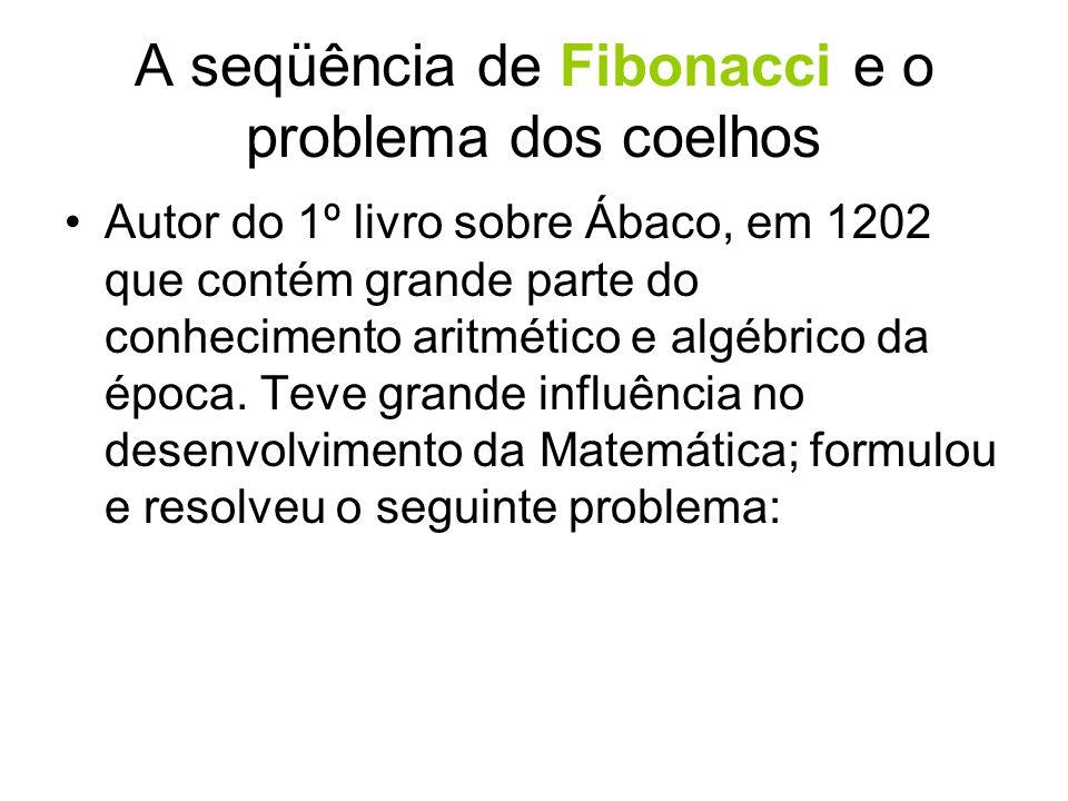 A seqüência de Fibonacci e o problema dos coelhos •Autor do 1º livro sobre Ábaco, em 1202 que contém grande parte do conhecimento aritmético e algébri