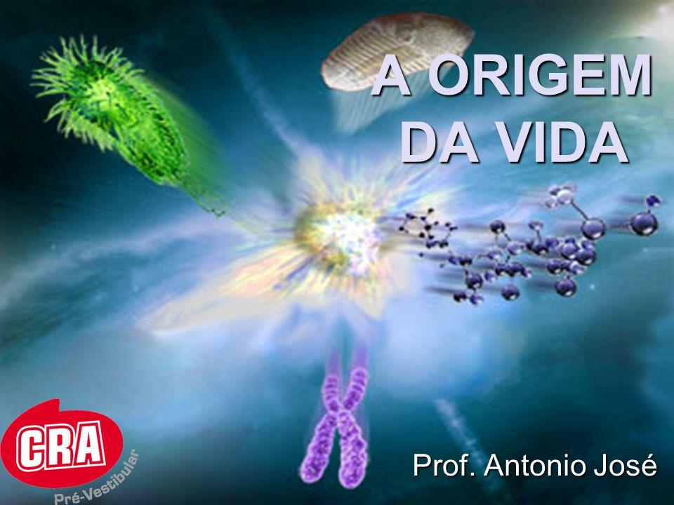A ORIGEM DA VIDA Prof. Antonio José