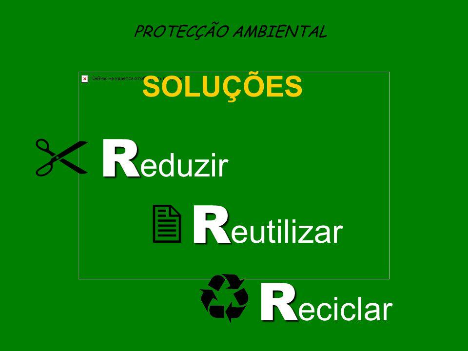 PROTECÇÃO AMBIENTAL SOLUÇÕES R  R eduzir R  R eutilizar R R eciclar
