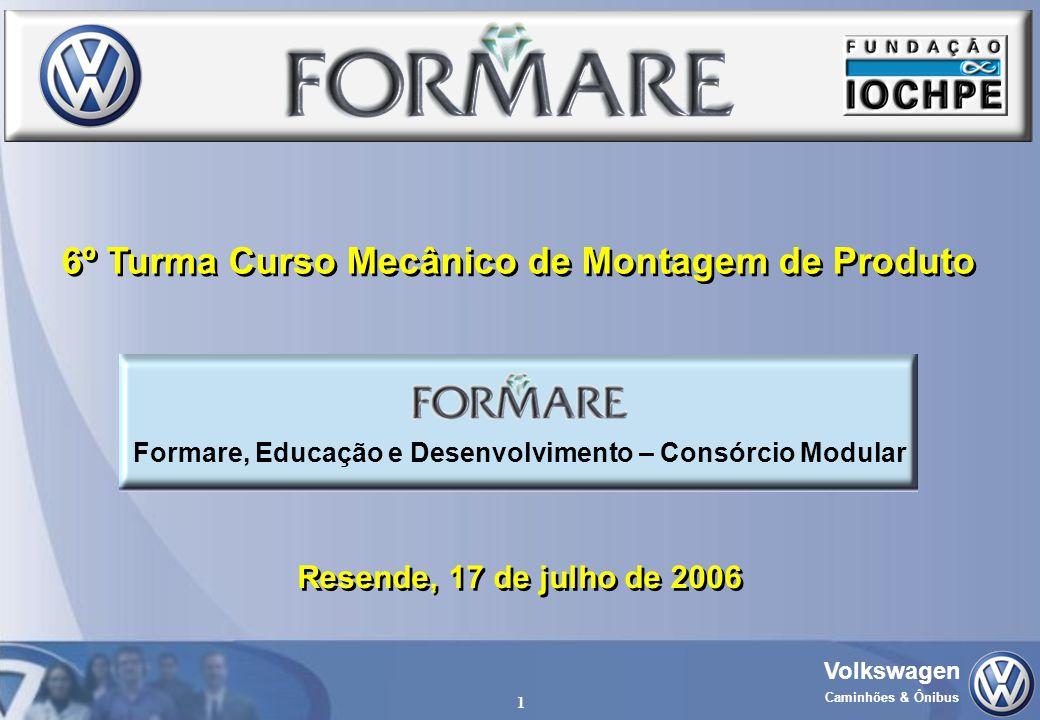 Volkswagen Caminhões & Ônibus 1 Resende, 17 de julho de 2006 6º Turma Curso Mecânico de Montagem de Produto Formare, Educação e Desenvolvimento – Cons