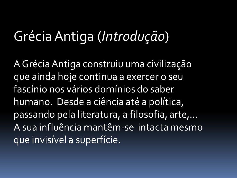 Grécia Antiga (Introdução) A Grécia Antiga construiu uma civilização que ainda hoje continua a exercer o seu fascínio nos vários domínios do saber humano.