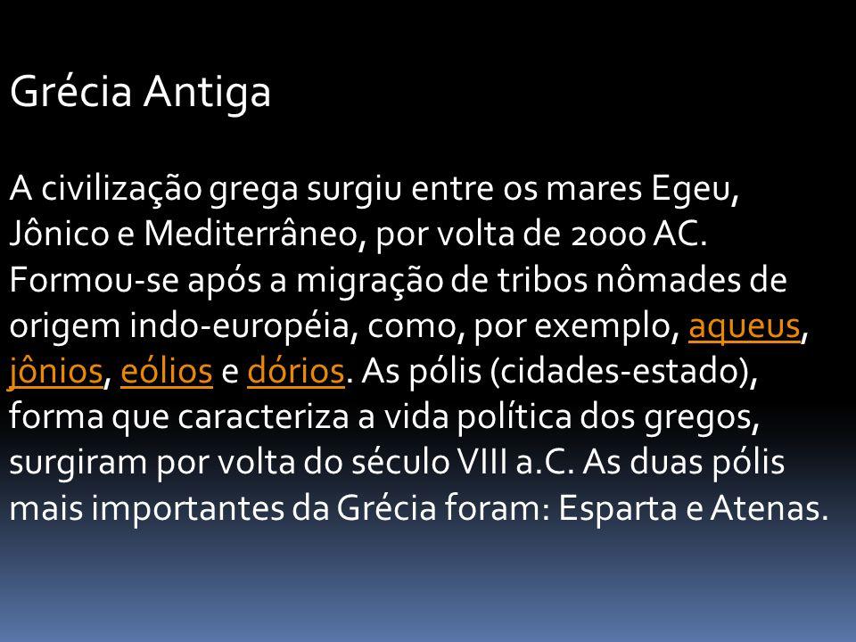 Grécia Antiga A civilização grega surgiu entre os mares Egeu, Jônico e Mediterrâneo, por volta de 2000 AC. Formou-se após a migração de tribos nômades