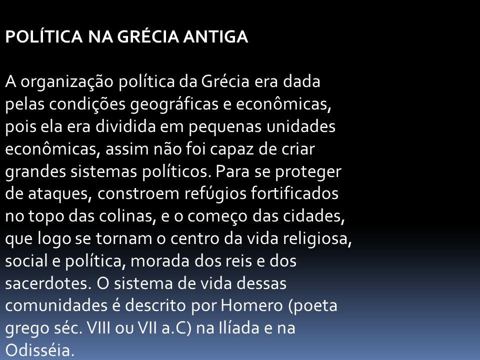 POLÍTICA NA GRÉCIA ANTIGA A organização política da Grécia era dada pelas condições geográficas e econômicas, pois ela era dividida em pequenas unidades econômicas, assim não foi capaz de criar grandes sistemas políticos.