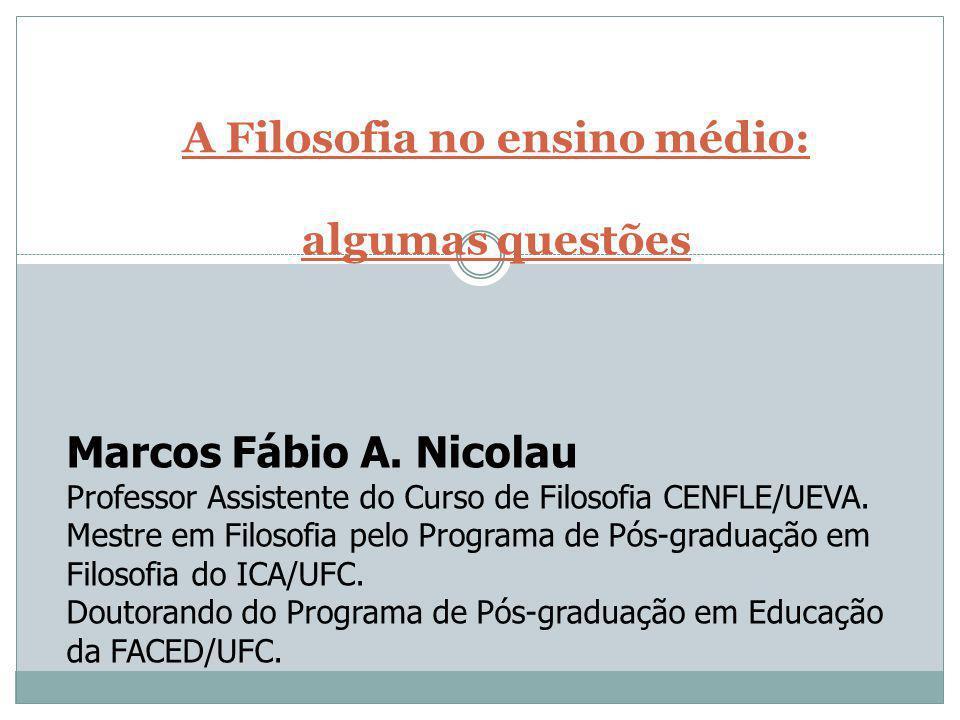 A Filosofia no ensino médio: algumas questões Marcos Fábio A. Nicolau Professor Assistente do Curso de Filosofia CENFLE/UEVA. Mestre em Filosofia pelo