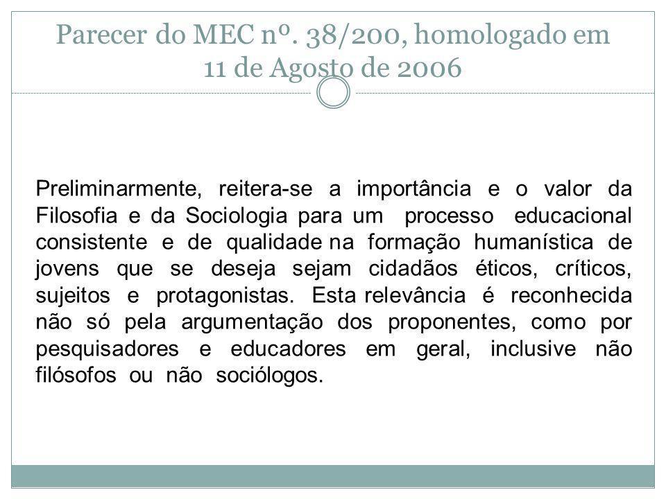 Parecer do MEC nº. 38/200, homologado em 11 de Agosto de 2006 Preliminarmente, reitera-se a importância e o valor da Filosofia e da Sociologia para um