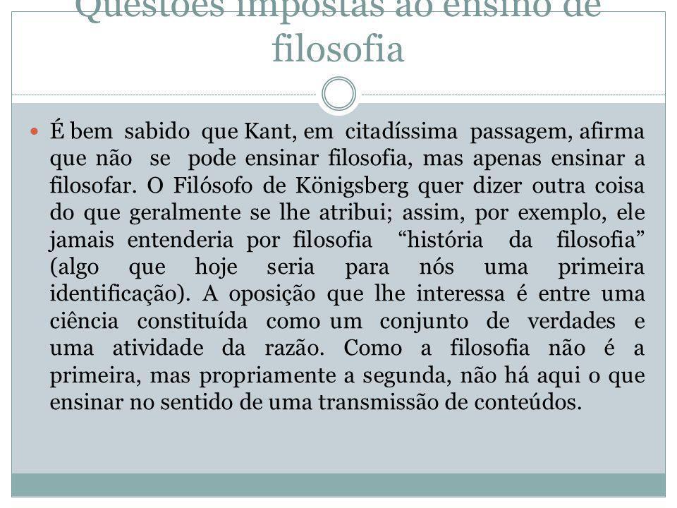 Questões impostas ao ensino de filosofia  É bem sabido que Kant, em citadíssima passagem, afirma que não se pode ensinar filosofia, mas apenas ensina