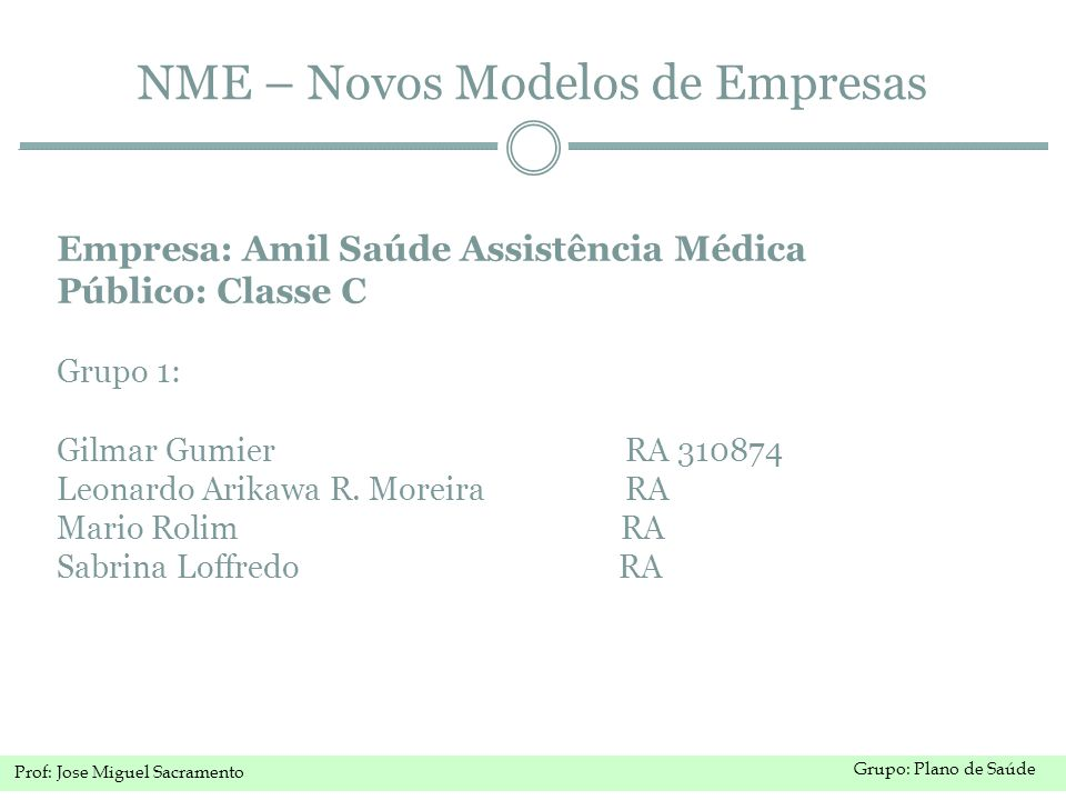 Grupo: Plano de Saúde Prof: Jose Miguel Sacramento NME – Novos Modelos de Empresas Empresa: Amil Saúde Assistência Médica Público: Classe C Grupo 1: Gilmar Gumier RA 310874 Leonardo Arikawa R.