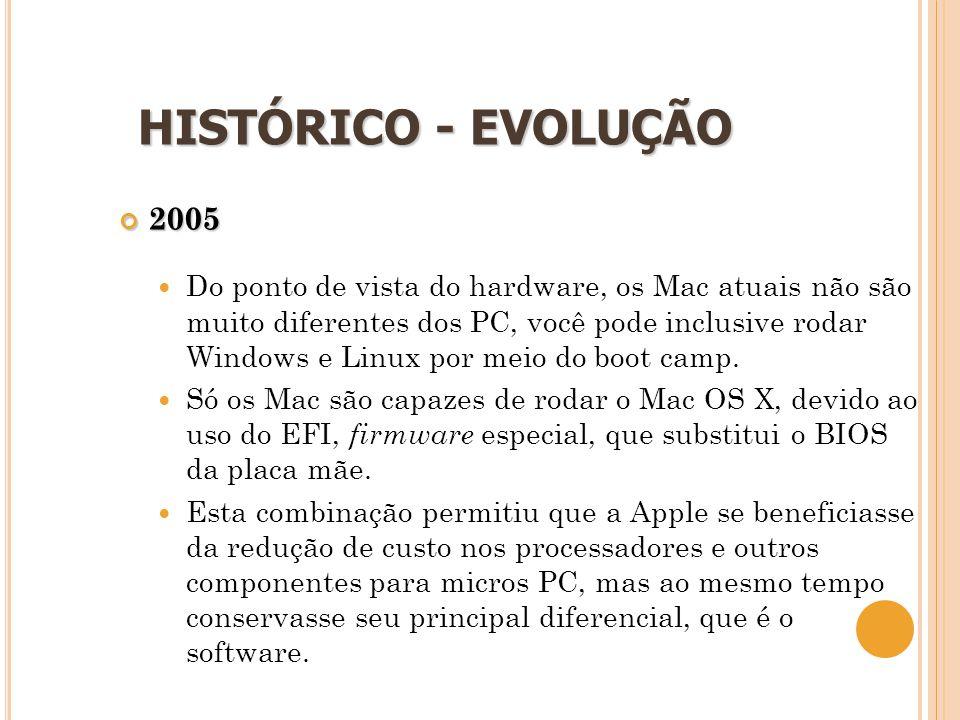16 HISTÓRICO - EVOLUÇÃO 2005  Do ponto de vista do hardware, os Mac atuais não são muito diferentes dos PC, você pode inclusive rodar Windows e Linux