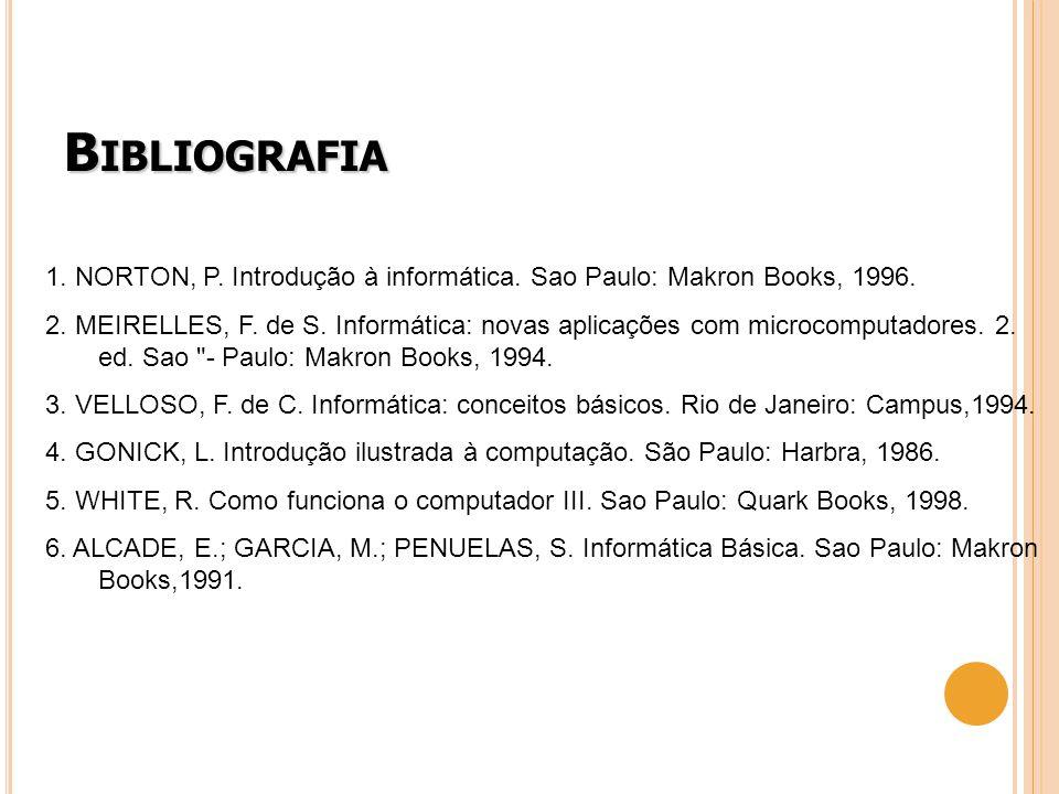 B IBLIOGRAFIA 1. NORTON, P. Introdução à informática. Sao Paulo: Makron Books, 1996. 2. MEIRELLES, F. de S. Informática: novas aplicações com microcom