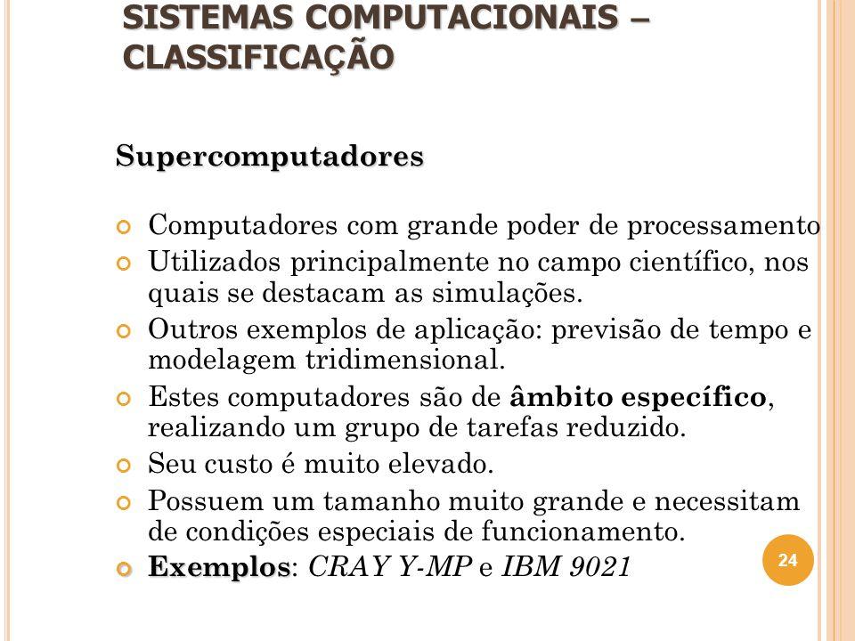 SISTEMAS COMPUTACIONAIS – CLASSIFICA Ç ÃO Supercomputadores Computadores com grande poder de processamento Utilizados principalmente no campo científi