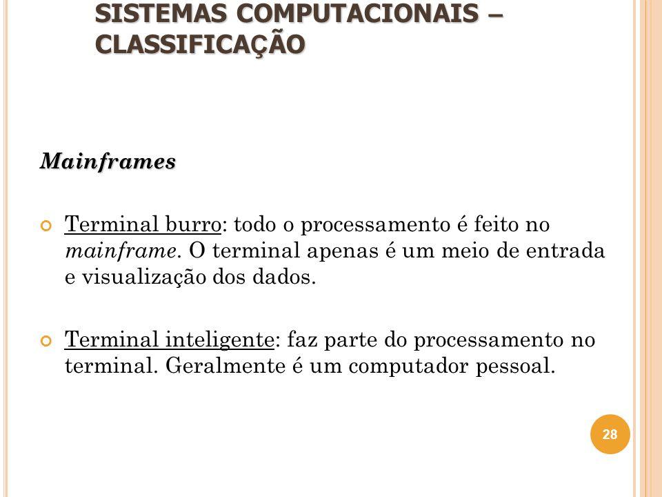 SISTEMAS COMPUTACIONAIS – CLASSIFICA Ç ÃO Mainframes Terminal burro: todo o processamento é feito no mainframe. O terminal apenas é um meio de entrada
