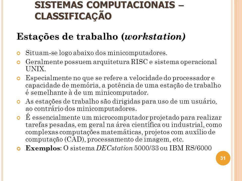SISTEMAS COMPUTACIONAIS – CLASSIFICA Ç ÃO Estações de trabalho ( workstation) Situam-se logo abaixo dos minicomputadores. Geralmente possuem arquitetu