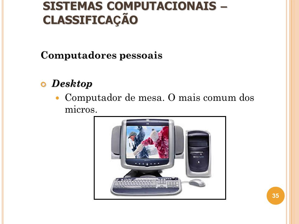 SISTEMAS COMPUTACIONAIS – CLASSIFICA Ç ÃO Computadores pessoais Desktop  Computador de mesa. O mais comum dos micros. 35