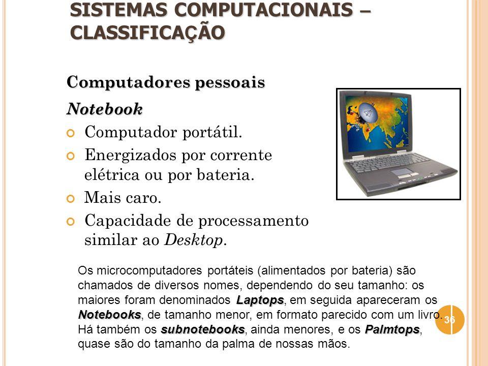 SISTEMAS COMPUTACIONAIS – CLASSIFICA Ç ÃO Computadores pessoais Notebook Computador portátil. Energizados por corrente elétrica ou por bateria. Mais c