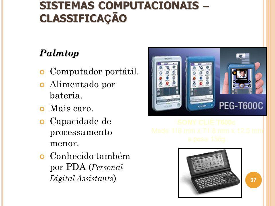 SISTEMAS COMPUTACIONAIS – CLASSIFICA Ç ÃO Palmtop Computador portátil. Alimentado por bateria. Mais caro. Capacidade de processamento menor. Conhecido