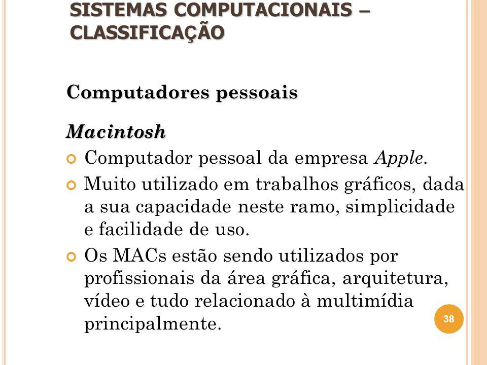 SISTEMAS COMPUTACIONAIS – CLASSIFICA Ç ÃO Computadores pessoais Macintosh Computador pessoal da empresa Apple. Muito utilizado em trabalhos gráficos,