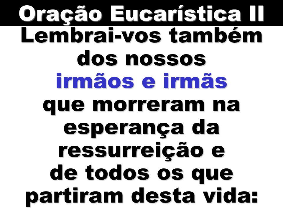 Lembrai-vos também dos nossos irmãos e irmãs que morreram na esperança da ressurreição e de todos os que partiram desta vida: Oração Eucarística II
