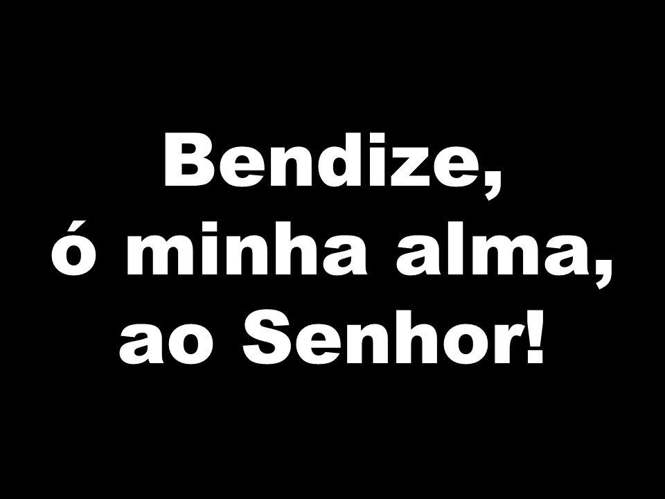 Bendize, ó minha alma, ao Senhor!