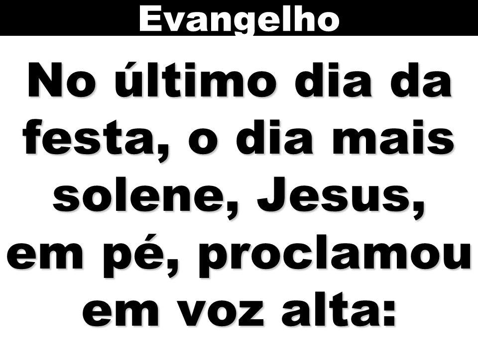 No último dia da festa, o dia mais solene, Jesus, em pé, proclamou em voz alta: Evangelho