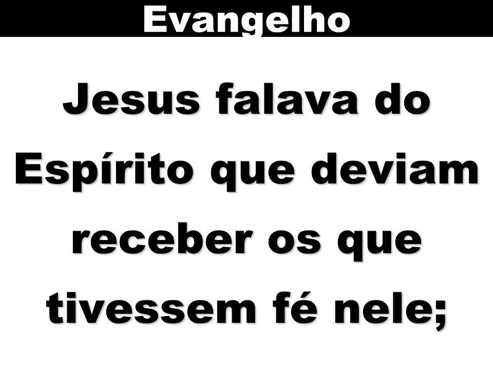 Jesus falava do Espírito que deviam receber os que tivessem fé nele; Evangelho