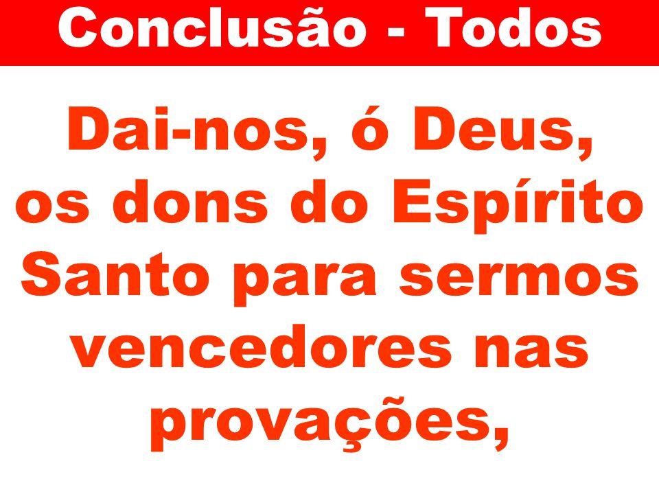 Dai-nos, ó Deus, os dons do Espírito Santo para sermos vencedores nas provações, Conclusão - Todos