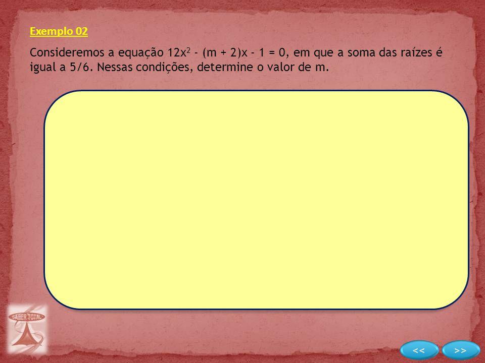 Exemplo 02 Consideremos a equação 12x 2 - (m + 2)x - 1 = 0, em que a soma das raízes é igual a 5/6. Nessas condições, determine o valor de m.