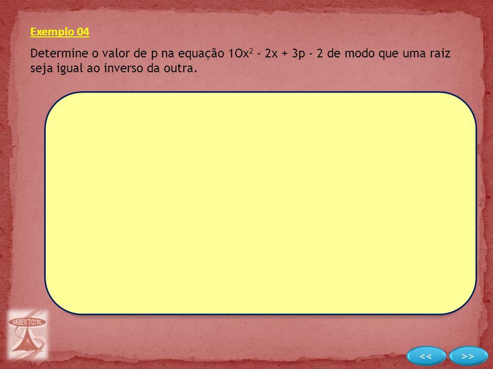 Exemplo 04 Determine o valor de p na equação 1Ox 2 - 2x + 3p - 2 de modo que uma raiz seja igual ao inverso da outra.