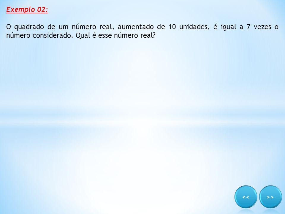 Exemplo 02: O quadrado de um número real, aumentado de 10 unidades, é igual a 7 vezes o número considerado. Qual é esse número real?