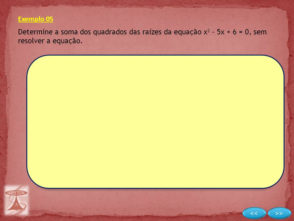 Exemplo 05 Determine a soma dos quadrados das raízes da equação x 2 - 5x + 6 = 0, sem resolver a equação.